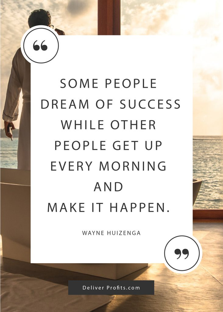 Some people dream of success while other people get up every morning and make it happen. _ Wayne Huizenga